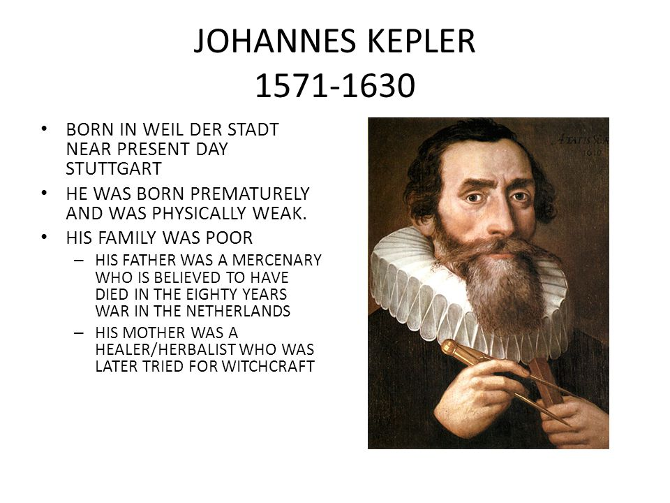 JOHANNES KEPLER 1571-1630 BORN IN WEIL DER STADT NEAR PRESENT DAY STUTTGART. HE WAS BORN PREMATURELY AND WAS PHYSICALLY WEAK.