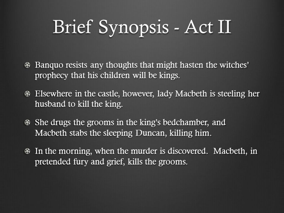 Brief Synopsis - Act II Banquo resists any thoughts that might hasten the witches' prophecy that his children will be kings.