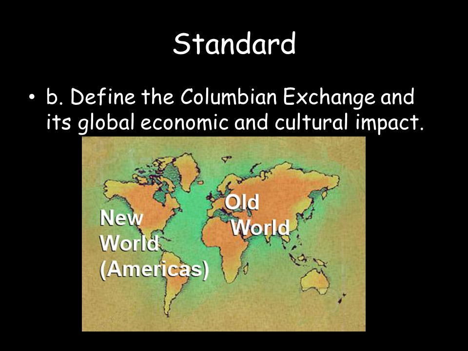 Standard b. Define the Columbian Exchange and its global economic and cultural impact.
