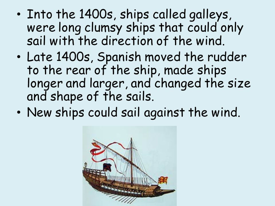 Into the 1400s, ships called galleys, were long clumsy ships that could only sail with the direction of the wind.