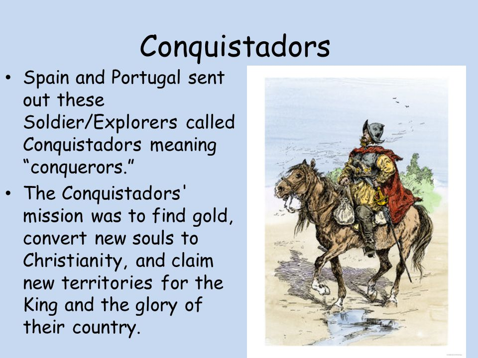 Conquistadors Spain and Portugal sent out these Soldier/Explorers called Conquistadors meaning conquerors.