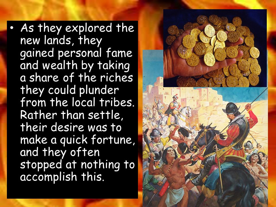 As they explored the new lands, they gained personal fame and wealth by taking a share of the riches they could plunder from the local tribes.
