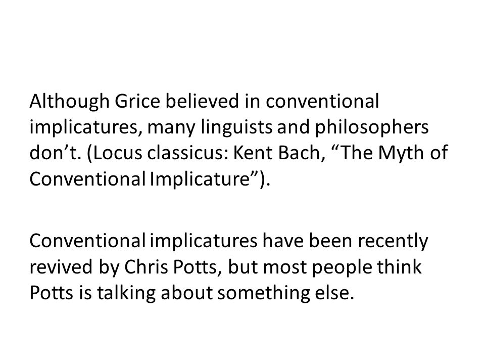 Although Grice believed in conventional implicatures, many linguists and philosophers don't.