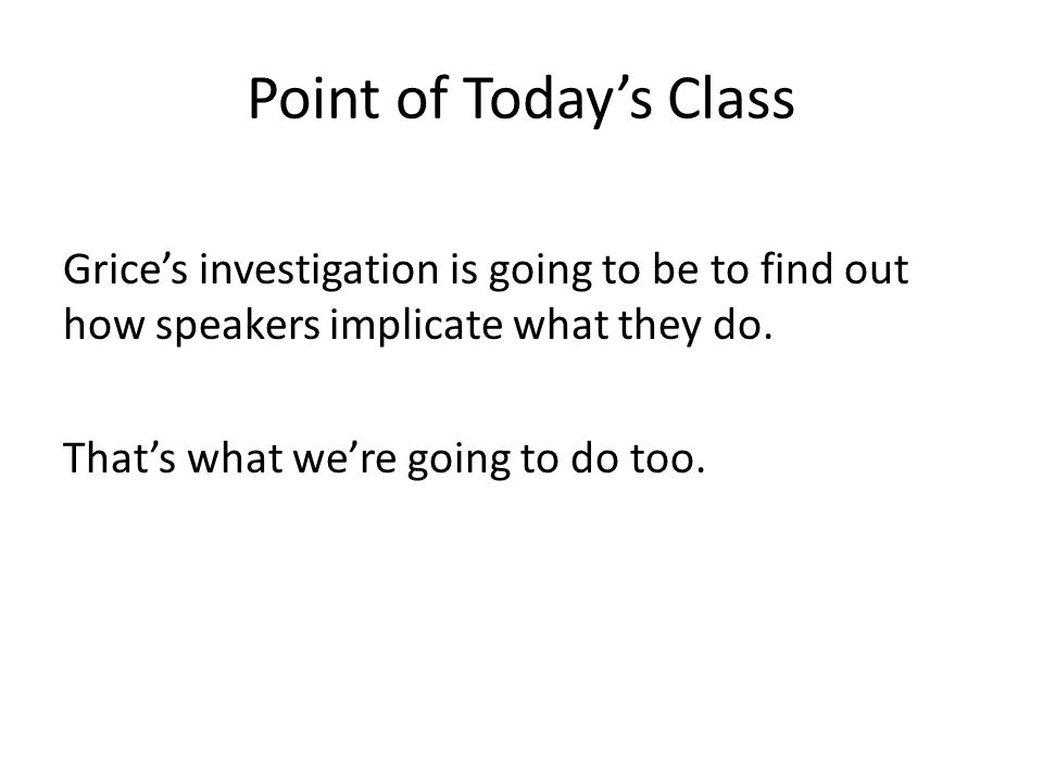 Point of Today's Class Grice's investigation is going to be to find out how speakers implicate what they do.