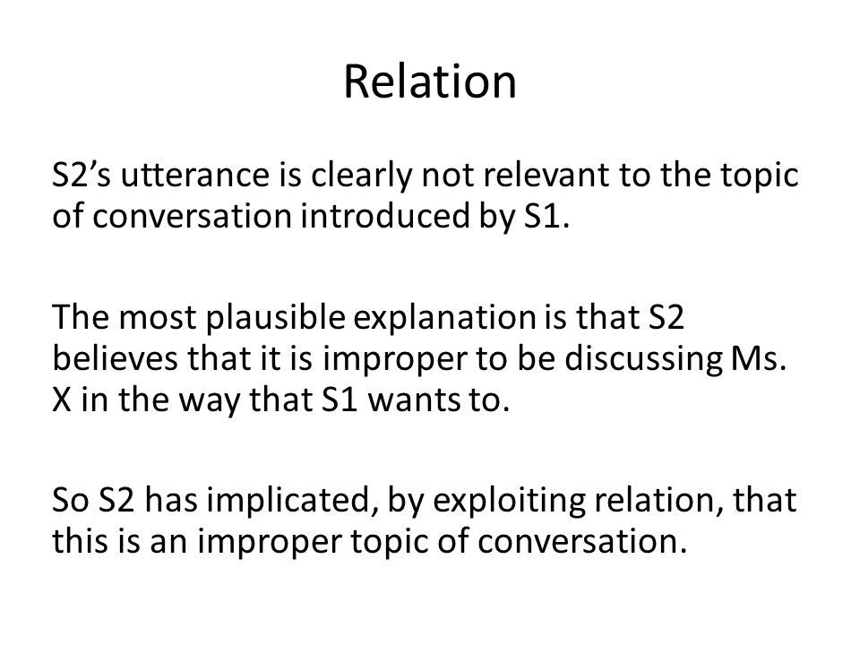 Relation S2's utterance is clearly not relevant to the topic of conversation introduced by S1.