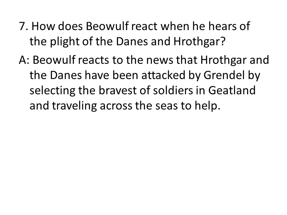 7. How does Beowulf react when he hears of the plight of the Danes and Hrothgar.