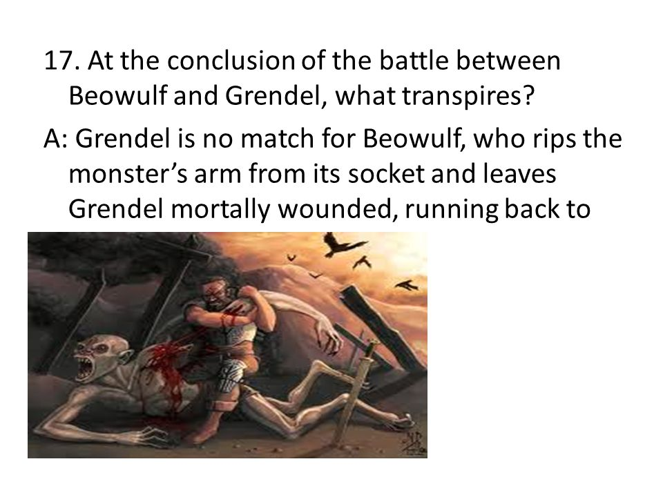 17. At the conclusion of the battle between Beowulf and Grendel, what transpires.
