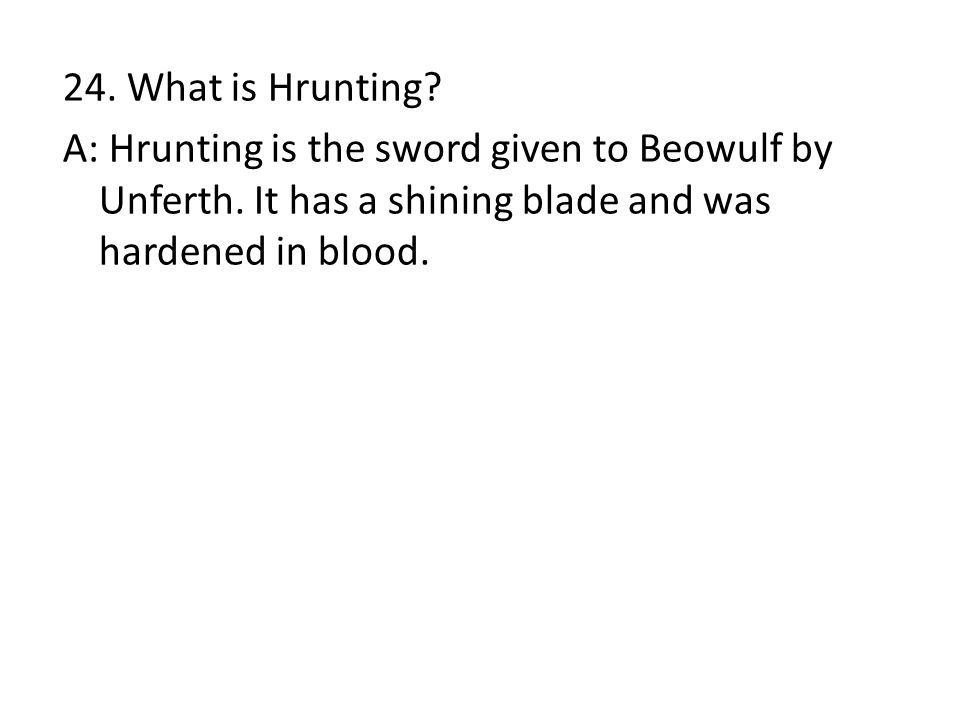 24. What is Hrunting. A: Hrunting is the sword given to Beowulf by Unferth.
