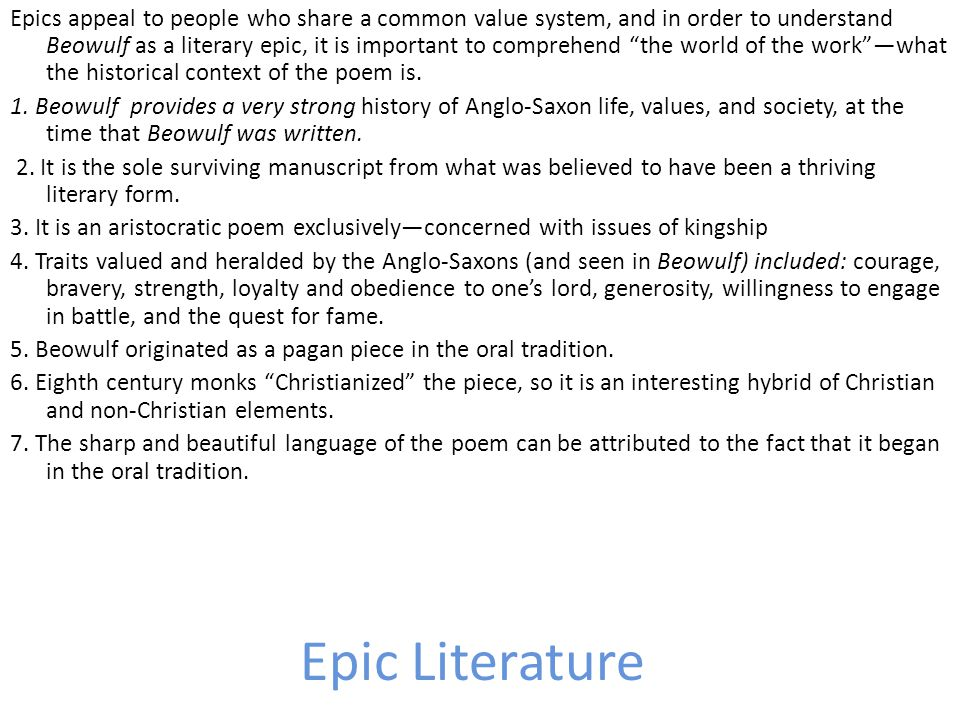 Epics appeal to people who share a common value system, and in order to understand Beowulf as a literary epic, it is important to comprehend the world of the work —what the historical context of the poem is. 1. Beowulf provides a very strong history of Anglo-Saxon life, values, and society, at the time that Beowulf was written. 2. It is the sole surviving manuscript from what was believed to have been a thriving literary form. 3. It is an aristocratic poem exclusively—concerned with issues of kingship 4. Traits valued and heralded by the Anglo-Saxons (and seen in Beowulf) included: courage, bravery, strength, loyalty and obedience to one's lord, generosity, willingness to engage in battle, and the quest for fame. 5. Beowulf originated as a pagan piece in the oral tradition. 6. Eighth century monks Christianized the piece, so it is an interesting hybrid of Christian and non-Christian elements. 7. The sharp and beautiful language of the poem can be attributed to the fact that it began in the oral tradition.