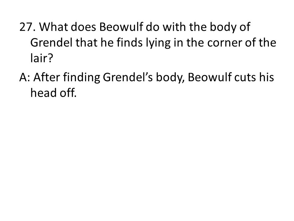 27. What does Beowulf do with the body of Grendel that he finds lying in the corner of the lair.