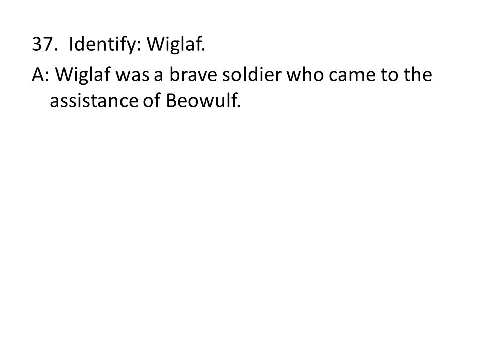 37. Identify: Wiglaf. A: Wiglaf was a brave soldier who came to the assistance of Beowulf.