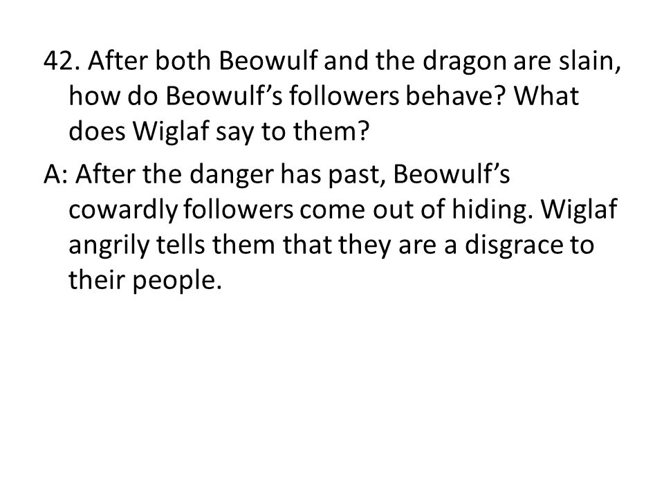 42. After both Beowulf and the dragon are slain, how do Beowulf's followers behave.