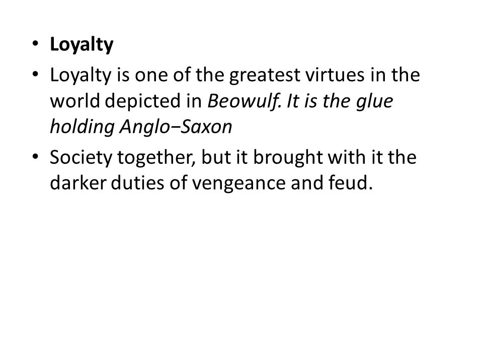 Loyalty Loyalty is one of the greatest virtues in the world depicted in Beowulf. It is the glue holding Anglo−Saxon.