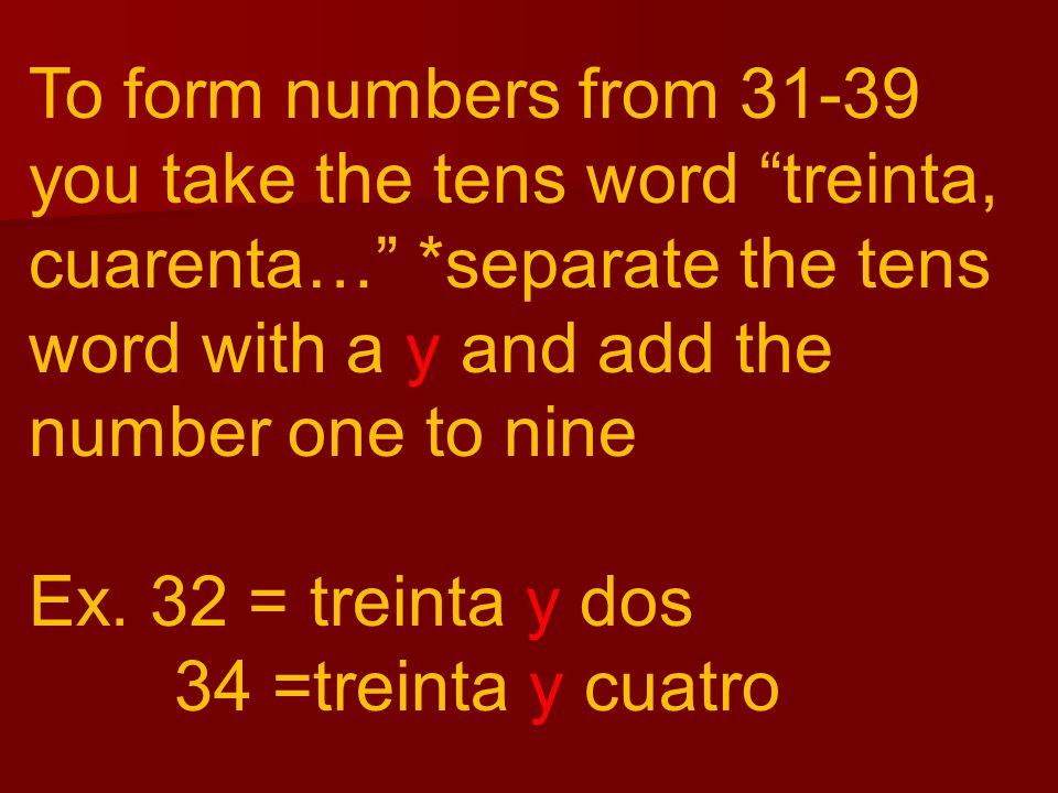 To form numbers from 31-39 you take the tens word treinta, cuarenta…