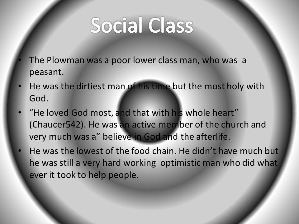 Social Class The Plowman was a poor lower class man, who was a peasant. He was the dirtiest man of his time but the most holy with God.