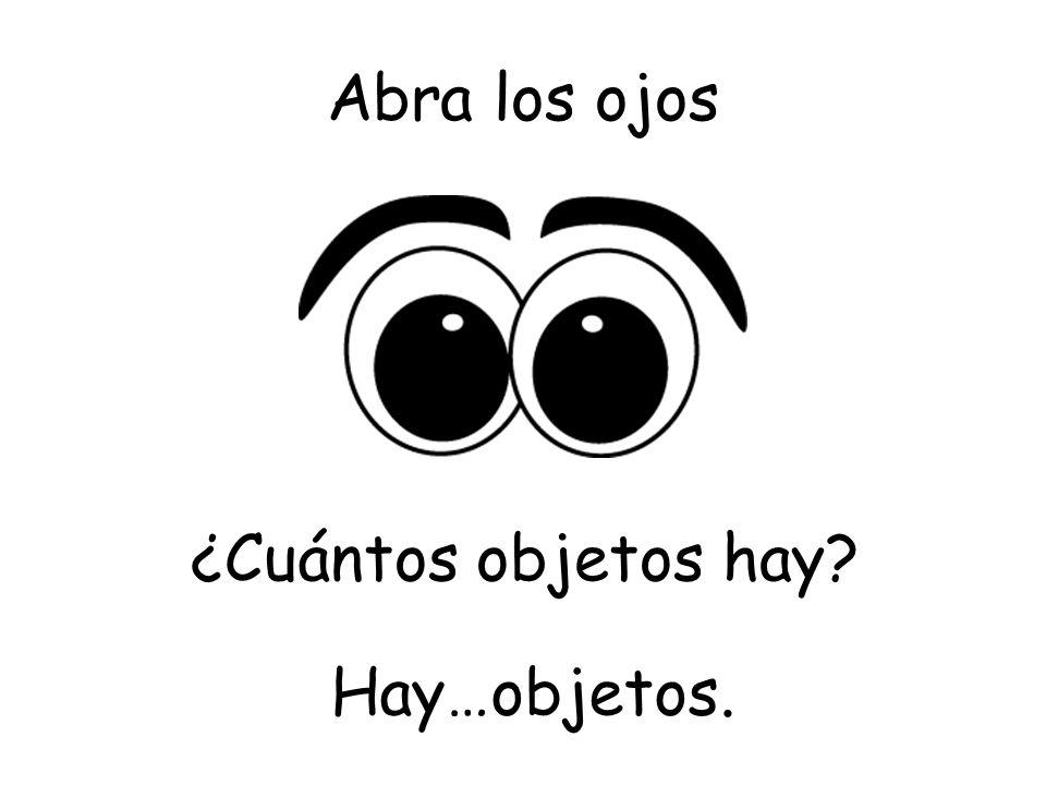 Abra los ojos ¿Cuántos objetos hay Hay…objetos.