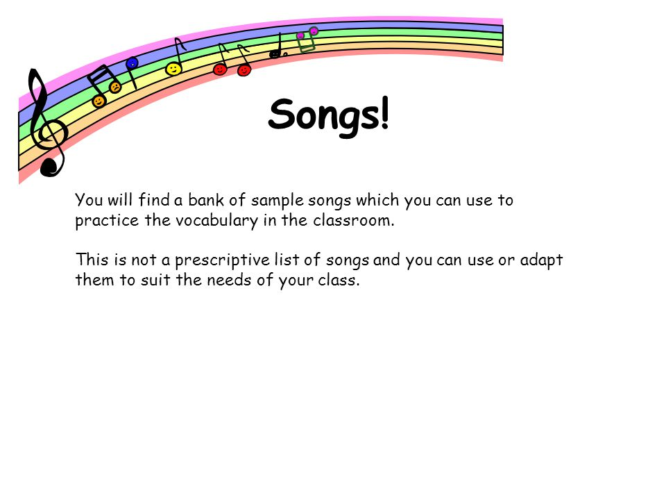 Songs! You will find a bank of sample songs which you can use to practice the vocabulary in the classroom.