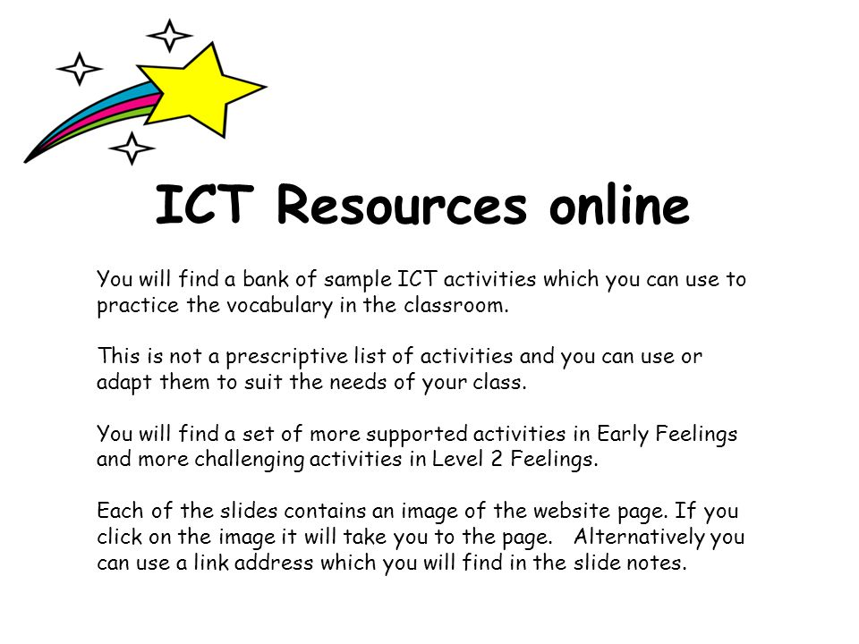 ICT Resources online You will find a bank of sample ICT activities which you can use to practice the vocabulary in the classroom.