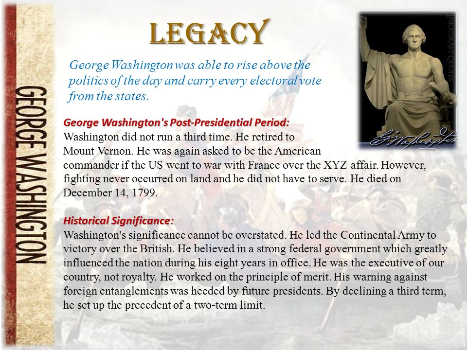 Legacy George Washington was able to rise above the politics of the day and carry every electoral vote from the states.