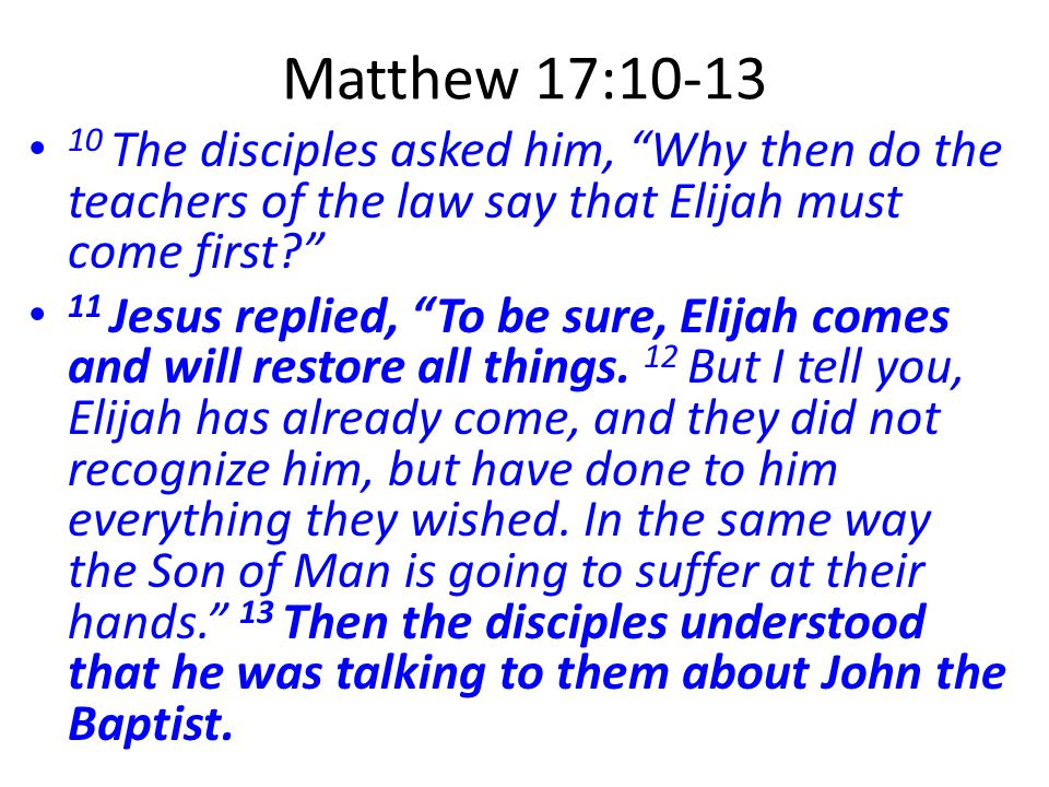 Matthew 17:10-13 10 The disciples asked him, Why then do the teachers of the law say that Elijah must come first