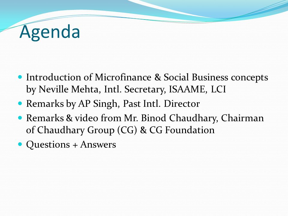 Agenda Introduction of Microfinance & Social Business concepts by Neville Mehta, Intl. Secretary, ISAAME, LCI.