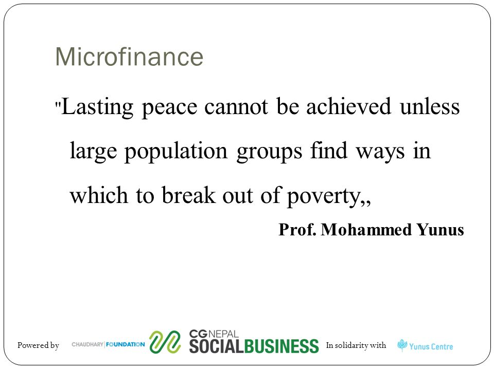 "Microfinance Lasting peace cannot be achieved unless large population groups find ways in which to break out of poverty"" Prof."