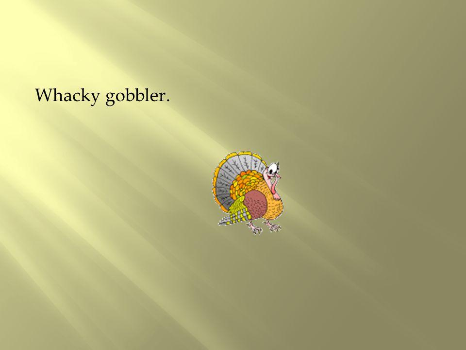 Whacky gobbler.