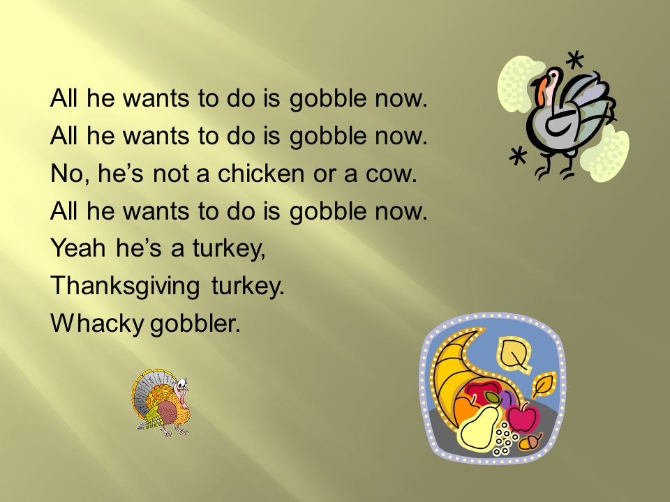 All he wants to do is gobble now. No, he's not a chicken or a cow