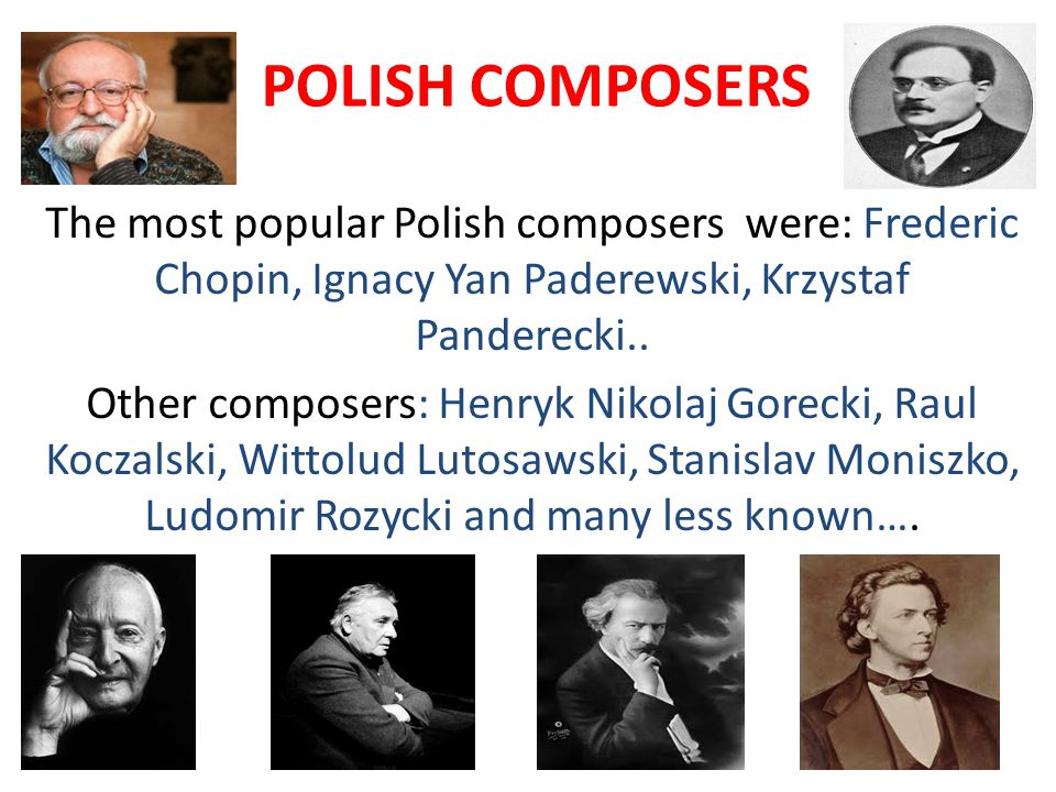 POLISH COMPOSERS The most popular Polish composers were: Frederic Chopin, Ignacy Yan Paderewski, Krzystaf Panderecki..