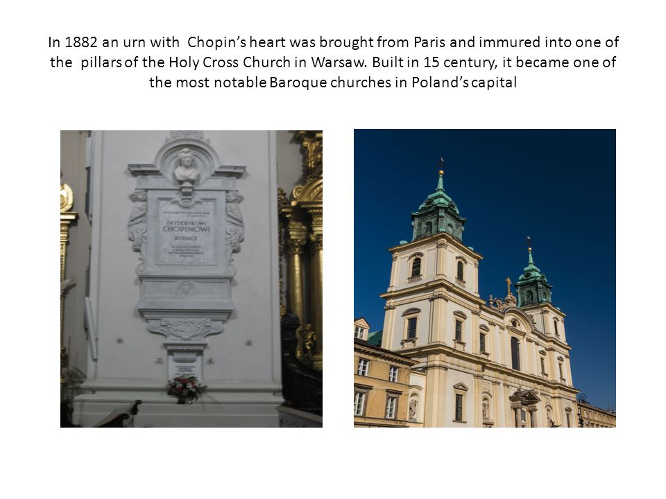 In 1882 an urn with Chopin's heart was brought from Paris and immured into one of the pillars of the Holy Cross Church in Warsaw.