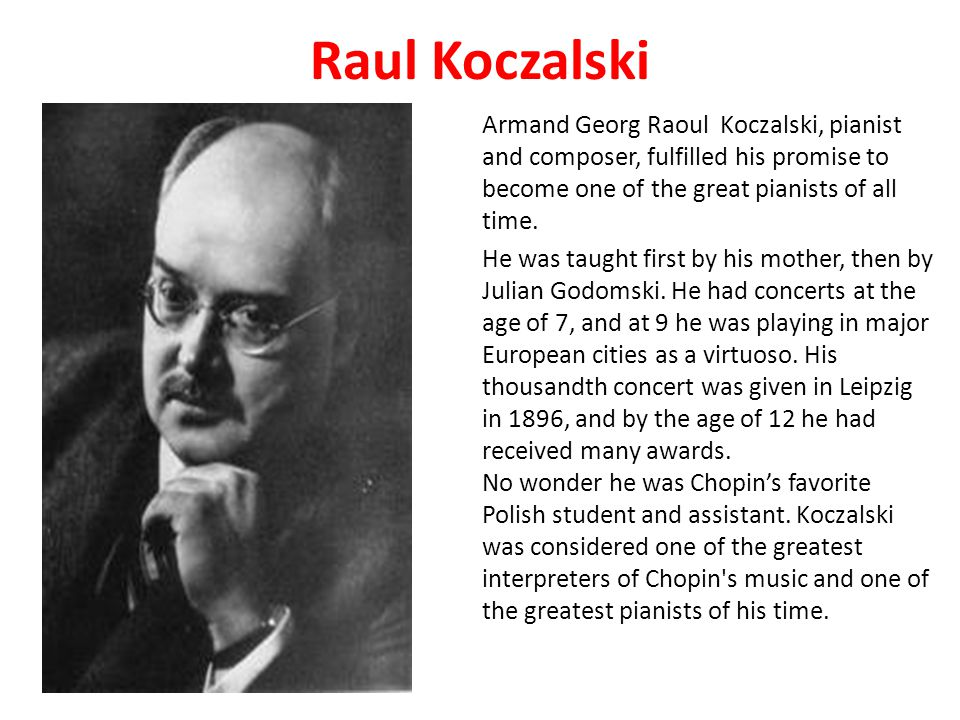 Raul Koczalski Armand Georg Raoul Koczalski, pianist and composer, fulfilled his promise to become one of the great pianists of all time.