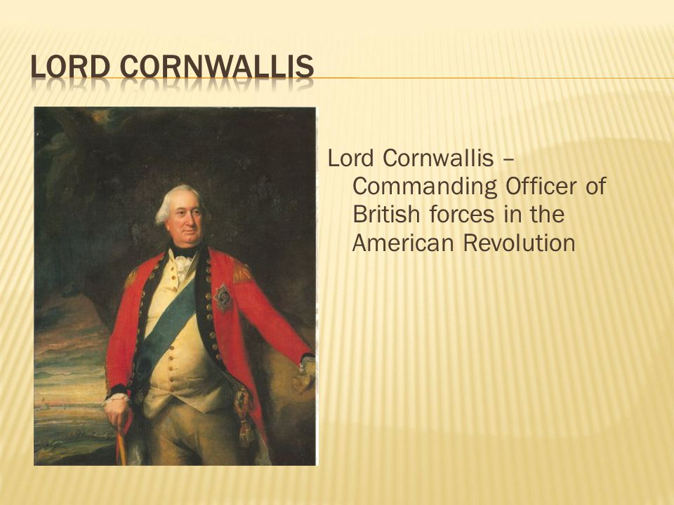 Lord Cornwallis Lord Cornwallis – Commanding Officer of British forces in the American Revolution