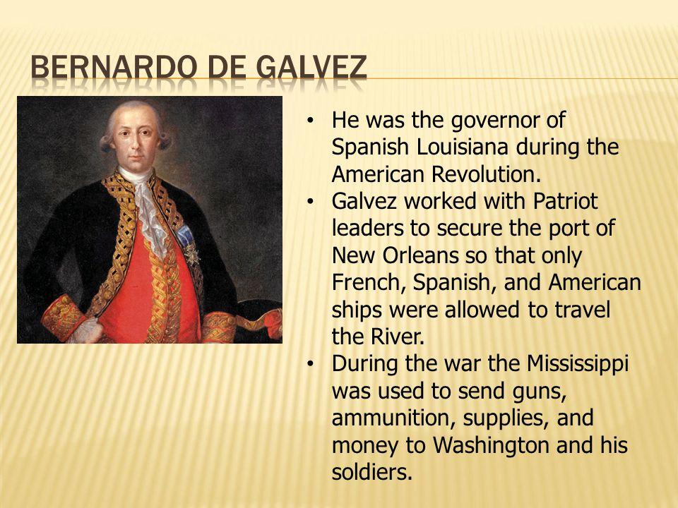 Bernardo de Galvez He was the governor of Spanish Louisiana during the American Revolution.