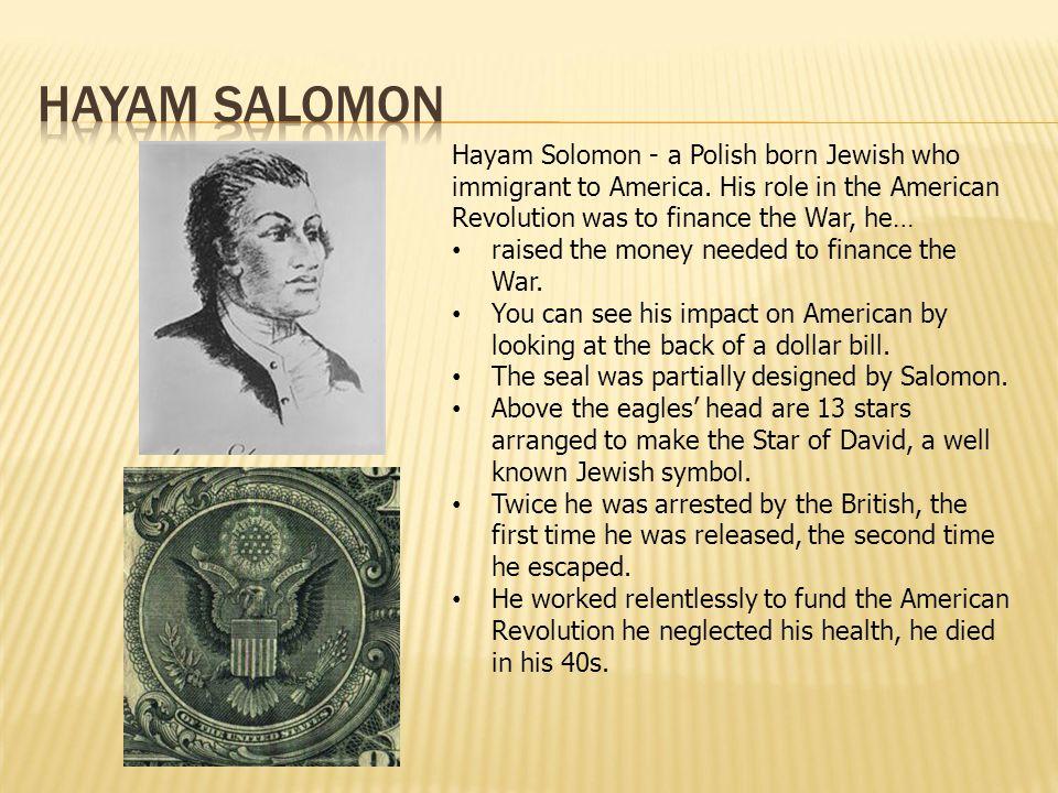 Hayam Salomon Hayam Solomon - a Polish born Jewish who immigrant to America. His role in the American Revolution was to finance the War, he…