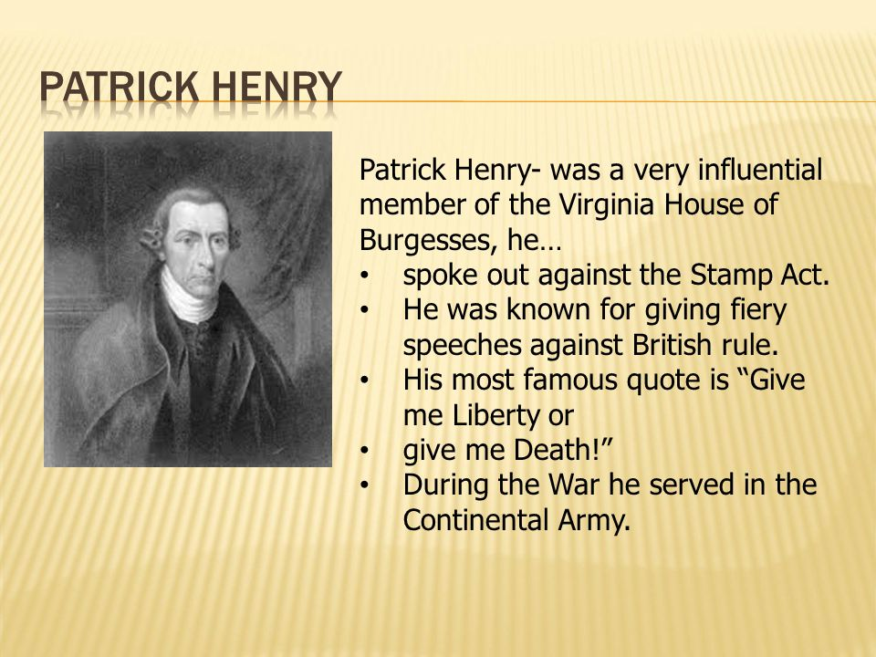 Patrick Henry Patrick Henry- was a very influential member of the Virginia House of Burgesses, he… spoke out against the Stamp Act.