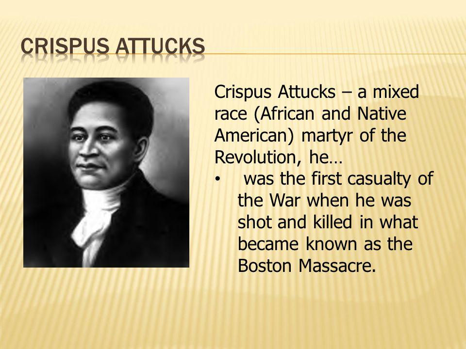 Crispus attucks Crispus Attucks – a mixed race (African and Native American) martyr of the Revolution, he…