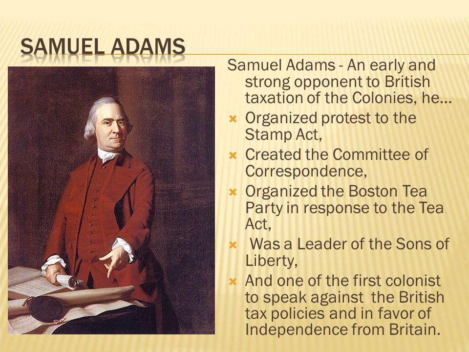 Samuel Adams Samuel Adams - An early and strong opponent to British taxation of the Colonies, he… Organized protest to the Stamp Act,