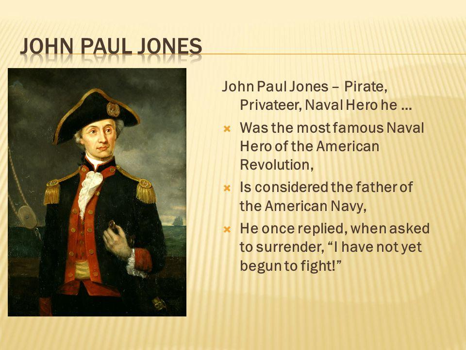John Paul Jones John Paul Jones – Pirate, Privateer, Naval Hero he …