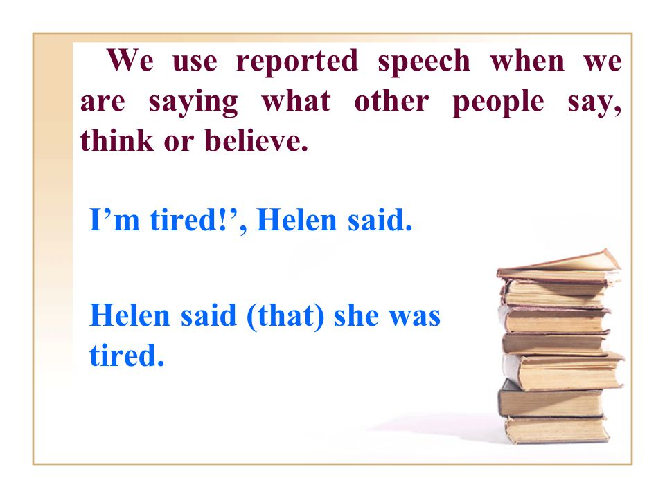 We use reported speech when we are saying what other people say, think or believe.
