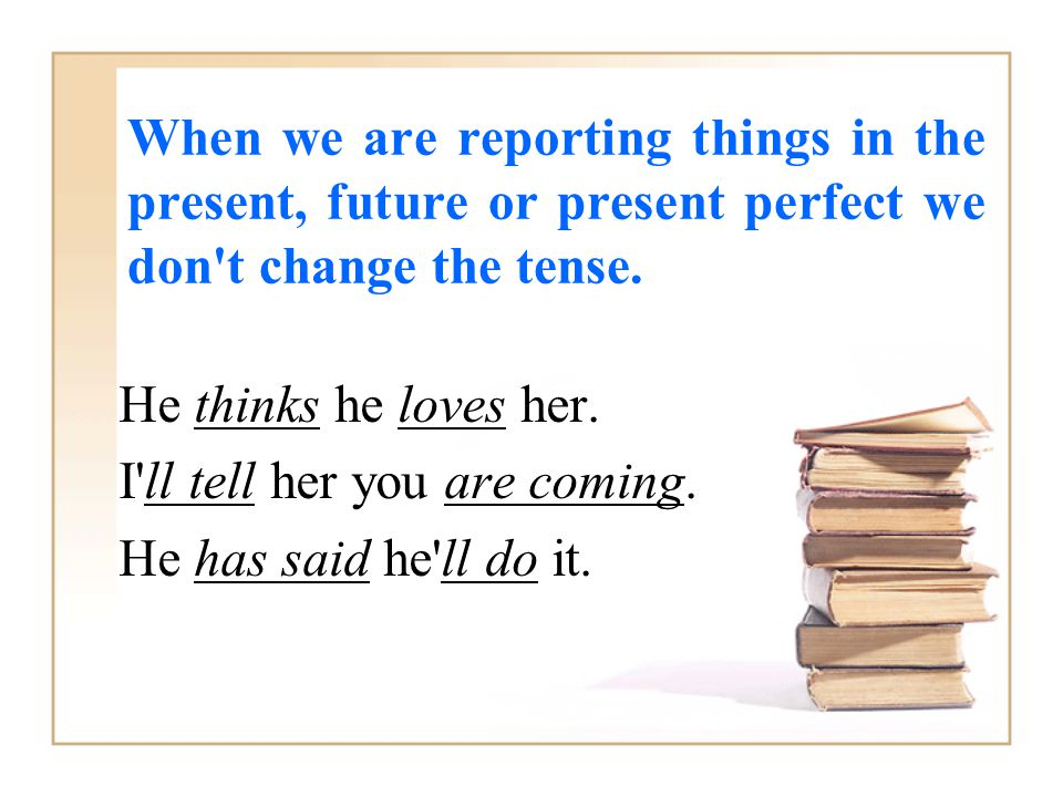 When we are reporting things in the present, future or present perfect we don t change the tense.