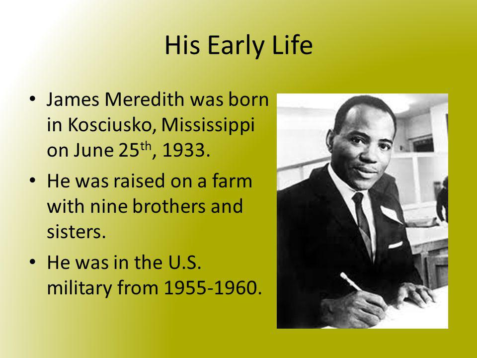 His Early Life James Meredith was born in Kosciusko, Mississippi on June 25th, 1933. He was raised on a farm with nine brothers and sisters.