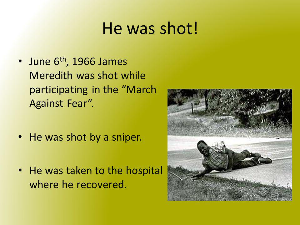 He was shot! June 6th, 1966 James Meredith was shot while participating in the March Against Fear .