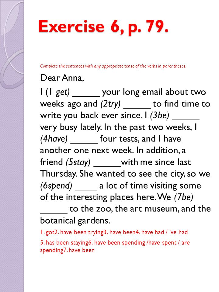 Exercise 6, p. 79. Complete the sentences with any appropriate tense of the verbs in parentheses. Dear Anna,