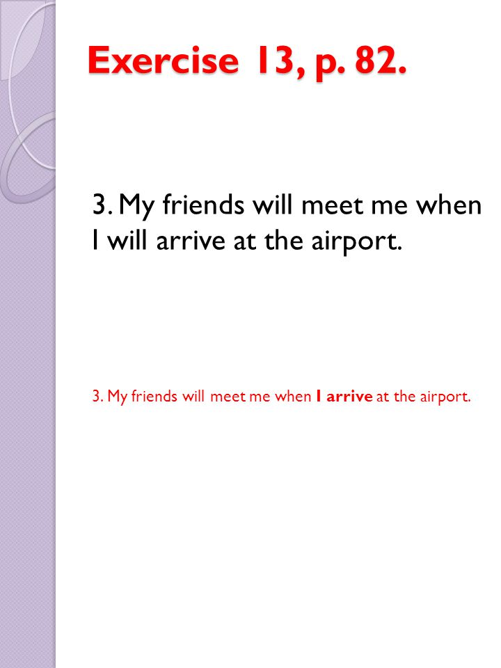 Exercise 13, p. 82. 3. My friends will meet me when I will arrive at the airport.