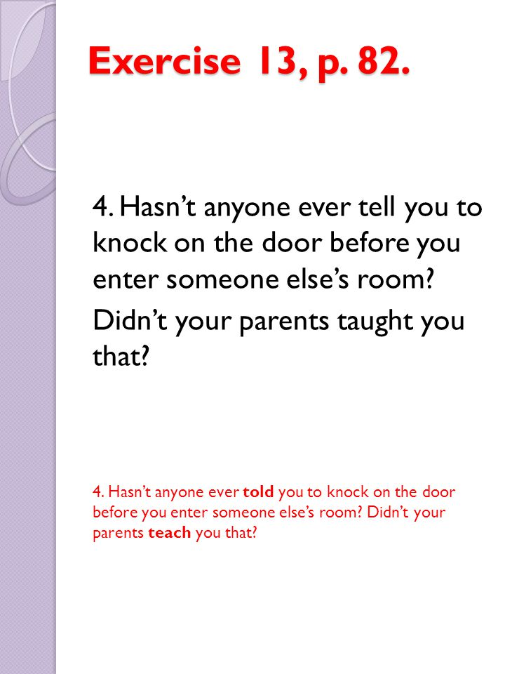 Exercise 13, p. 82. 4. Hasn't anyone ever tell you to knock on the door before you enter someone else's room