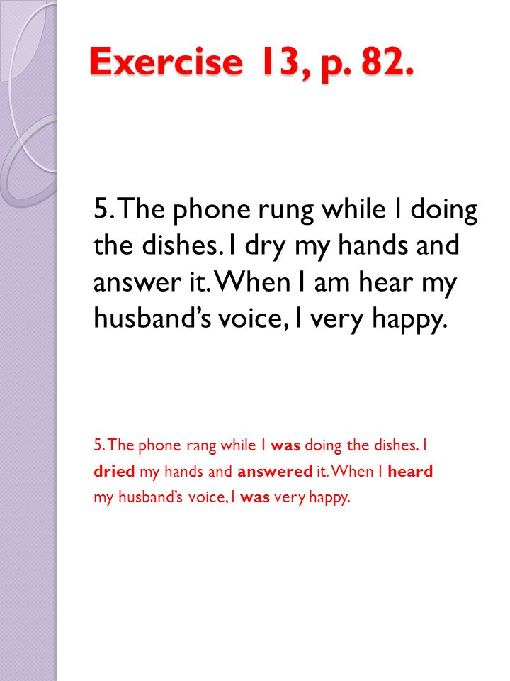Exercise 13, p. 82. 5. The phone rung while I doing the dishes. I dry my hands and answer it. When I am hear my husband's voice, I very happy.