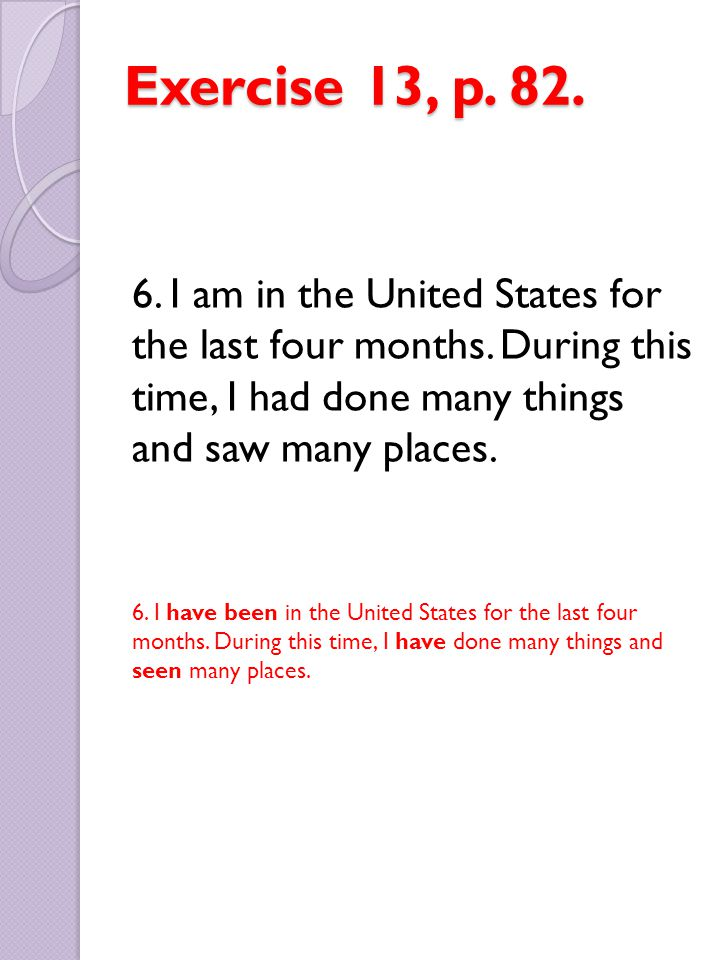 Exercise 13, p. 82. 6. I am in the United States for the last four months. During this time, I had done many things and saw many places.