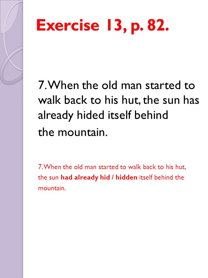 Exercise 13, p. 82. 7. When the old man started to walk back to his hut, the sun has already hided itself behind.