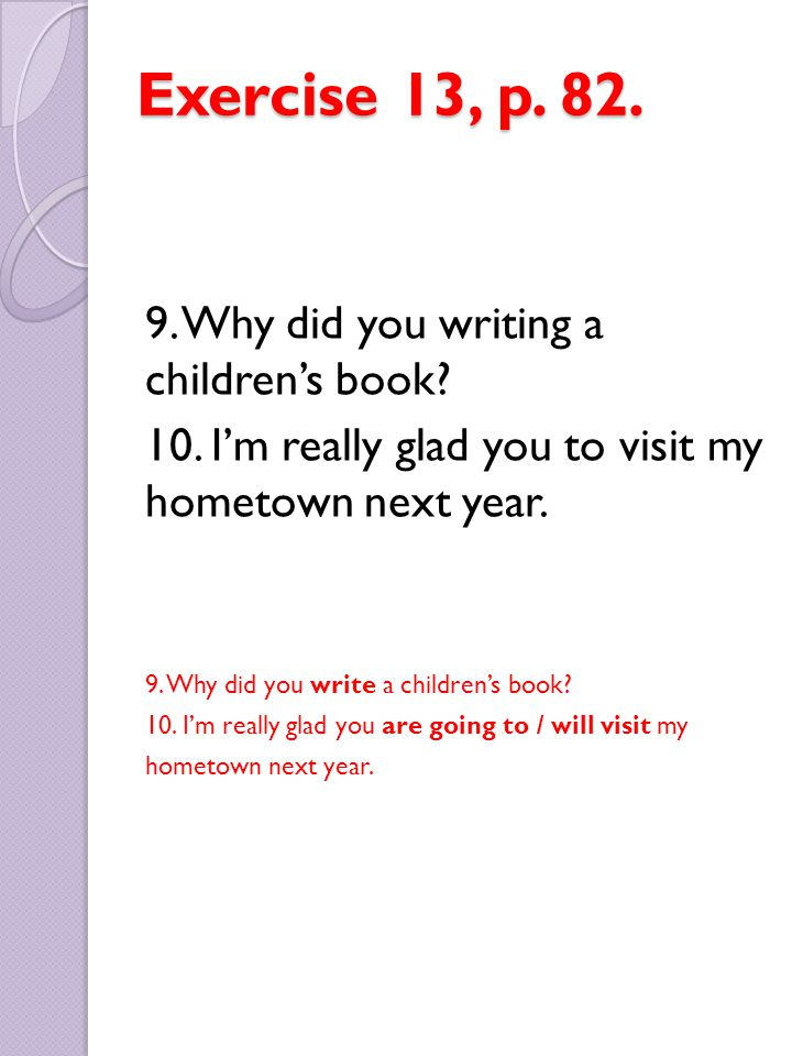 Exercise 13, p. 82. 9. Why did you writing a children's book