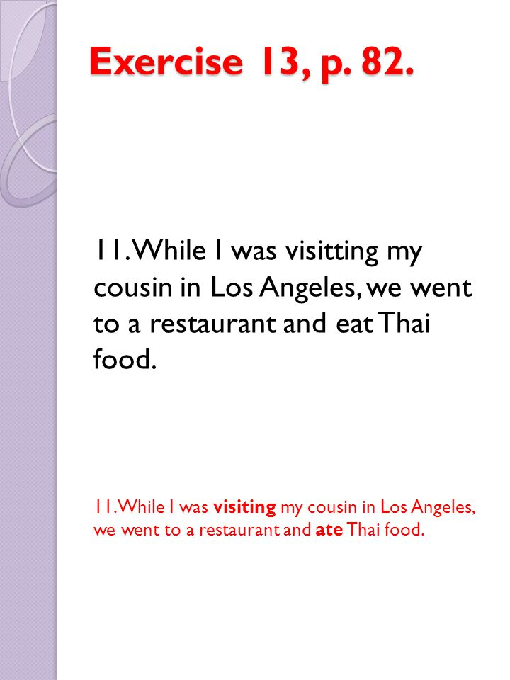 Exercise 13, p. 82. 11. While I was visitting my cousin in Los Angeles, we went to a restaurant and eat Thai food.
